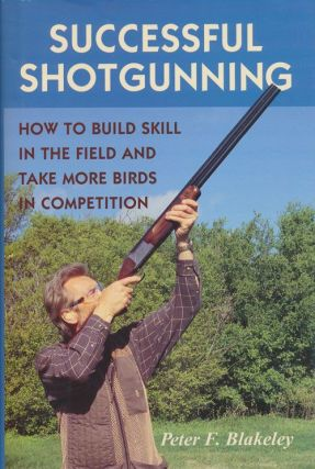 Successful Shotgunning How to Build Skill in the Field and Take More Birds in Competition. Peter F. Blakeley.