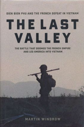 The Last Valley Dien Bien Phu and the French Defeat in Vietnam. Martin Windrow