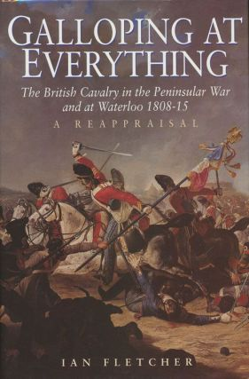 Galloping at Everything The British Cavalry in the Peninsular War and At Waterloo 1808-15. Ian...
