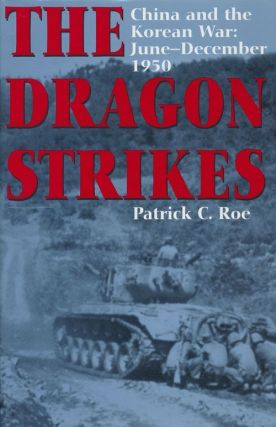 The Dragon Strikes China and the Korean War: June-December 1950. Patrick C. Roe