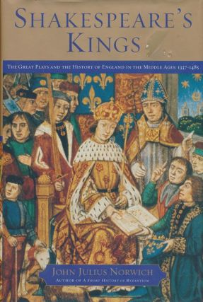 Shakespeare's Kings The Great Plays and the History of England in the Middle Ages: 1337-1485....