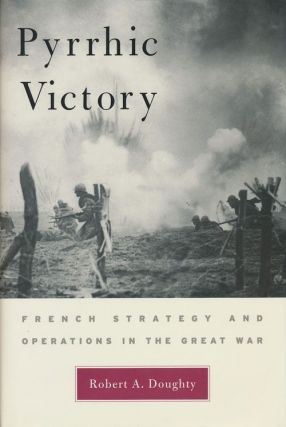 Pyrrhic Victory French Strategy and Operations in the Great War. Robert A. Doughty