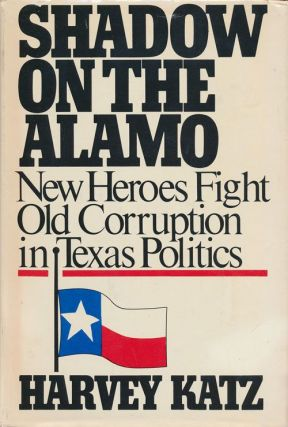 Shadow on the Alamo New Heroes Fight Old Corruption in Texas Politics. Harvey Katz