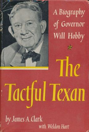 The Tactful Texan A Biography of Governor Will Hobby. James A. Clark, Weldon Hart