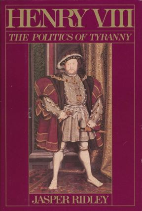Henry VIII The Politics of Tyranny. Jasper Ridley
