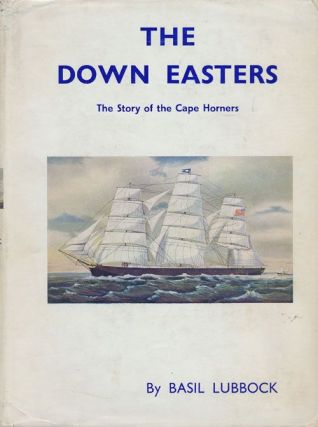 The Down Easters: the Story of the Cape Horners: American Deep-Water Sailing Ships 1869-1929....