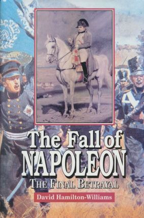 The Fall of Napoleon The Final Betrayal. David Hamilton-Williams
