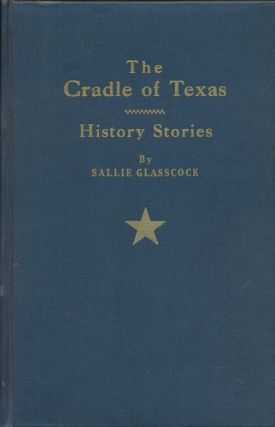 The Cradle of Texas: History Stories. Sallie Glasscock