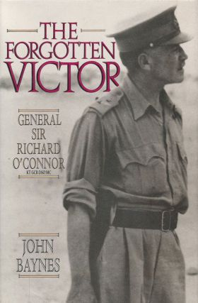 The Forgotten Victor General Sir Richard O'Connor, KT, GCB, DSO, MC. John Baynes