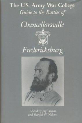 The U. S. Army War College Guide to the Battles of Chancellorsville & Fredericksburg. Jay Luvaas,...