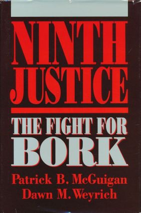Ninth Justice The Fight for Bork. Patrick B. McGuigan, Dawn M. Weyrich
