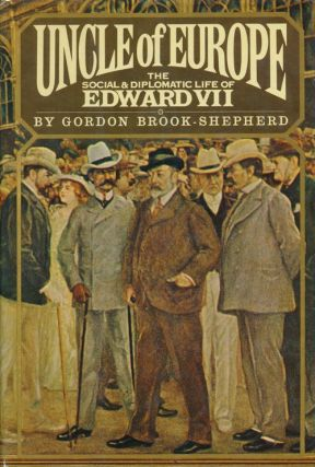 Uncle of Europe The Social and Diplomatic Life of Edward VII. Gordon Brook-Shepherd