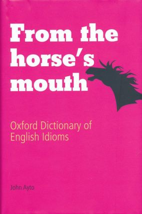 From the Horse's Mouth Oxford Dictionary of English Idioms. John Ayto