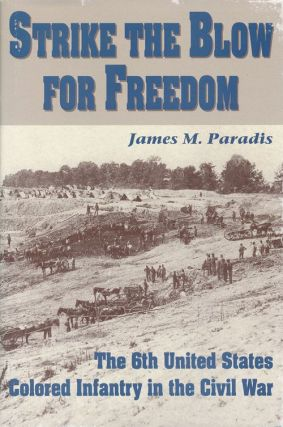 Strike the Blow for Freedom The 6th United States Colored Infantry in the Civil War. James M....