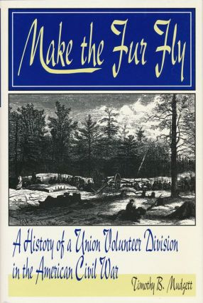Make the Fur Fly A History of a Union Volunteer Division of the American Civil War. Timothy B....
