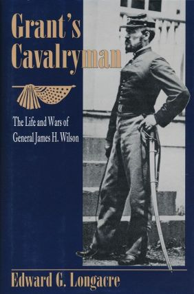 Grant's Cavalryman The Life and Times of General James H. Wilson. Edward G. Longacre