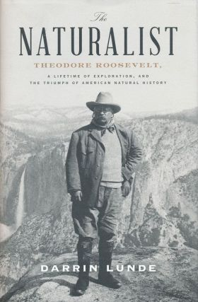 The Naturalist Theodore Roosevelt, a Lifetime of Exploration, and the Triumph of American Natural History. Darrin Lunde.
