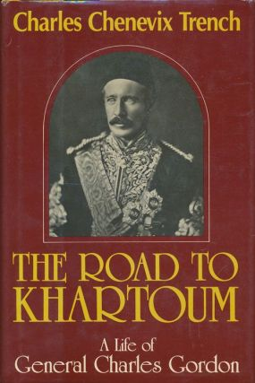 The Road to Khartoum A Life of General Charles Gordon. Charles Chenevix Trench.