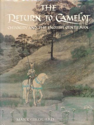 The Return to Camelot Chivalry and the English Gentleman. Mark Girouard