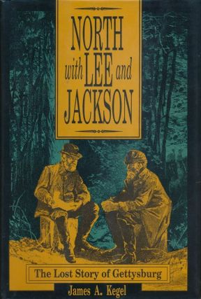 North with Lee and Jackson The Lost Story of Gettysburg. James A. Kegel