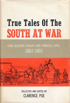 True Tales of the South At War How Soldiers Fought and Families Lived, 1861-1865. Clarence Poe