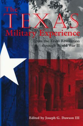 The Texas Military Experience From the Revolution through World War II. Joseph G. Dawson III