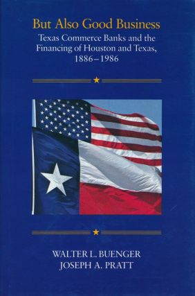 But Also Good Business Texas Commerce Banks and the Financing of Houston and Texas, 1886-1986....