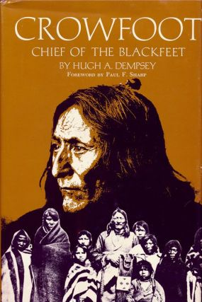 Crowfoot Chief of the Blackfeet. Hugh A. Dempsey.