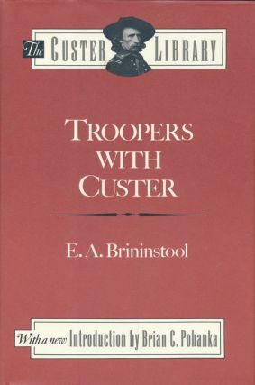 Troopers with Custer Historic Incidents of the Battle of the Little Big Horn. E. A. Brininstool.