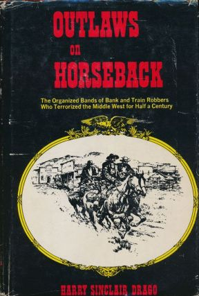 Outlaws on Horseback The History of the Organized Bands of Bank and Train Robbers Who Terrorized the Prairie Towns of Missouri, Kansas, Indian Territory, and Oklahoma for Half a Century. Harry Sinclair Drago.