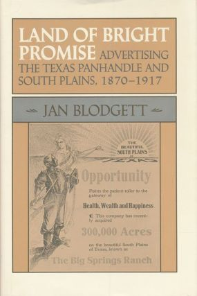 Land of Bright Promise Advertising the Texas Panhandle and South Plains, 1870-1917. Jan Blodgett