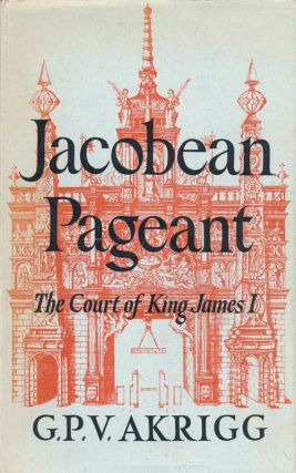 Jacobean Pageant or the Court of King James I. G. P. V. Akrigg