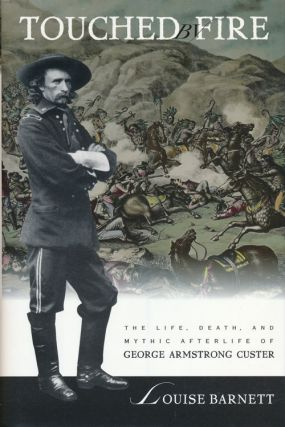 Touched by Fire The Life, Death, and Mythic Afterlife of George Armstrong Custer. Louise Barnett