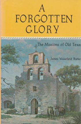 A Forgotten Glory The Missions of Old Texas. James Wakefield Burke.
