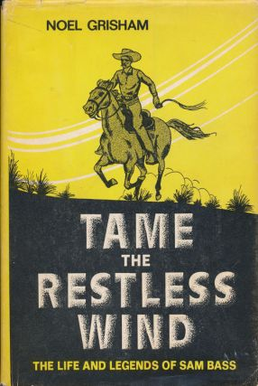 Tame the Restless Wind The Life and Legends of Sam Bass. Noel Grisham