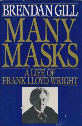 Many Masks A Life of Frank Lloyd Wright. Brendan Gill