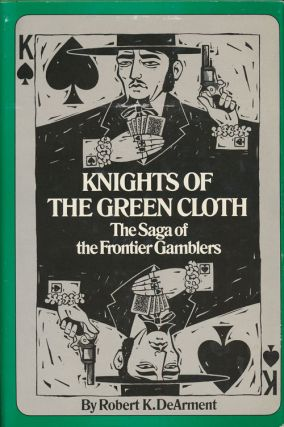 Knights of the Green Cloth The Saga of the Frontier Gamblers. Robert K. Dearment