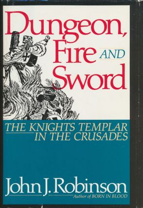 Dungeon, Fire and Sword The Knights Templar in the Crusades. John J. Robinson