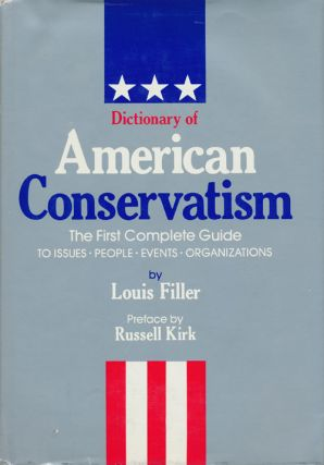 Dictionary of American Conservatism The First Complete Guide to Issues, People, Events, Organizations. Louis Filler.