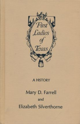 First Ladies of Texas A History. Mary D. Farrell, Elizabeth Silverthorne