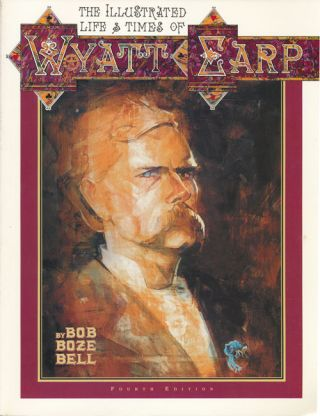 The Illustrated Life & Times of Wyatt Earp Fourth Edition. Bob Boze Bell