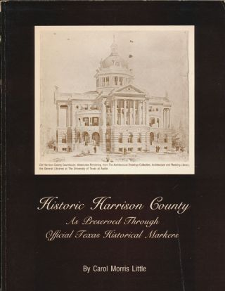 Historic Harrison County As Preserved through Official Texas Historical Markers. Carol Morris Little