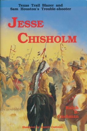 Jesse Chisholm Texas Trail Blazer and Sam Houston's Trouble-Shooter. Ralph B. Cushman, Russell...