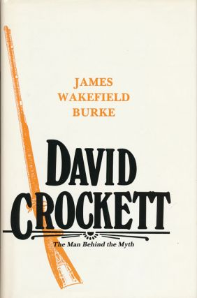 David Crockett The Man Behind the Myth. James Wakefield Burke