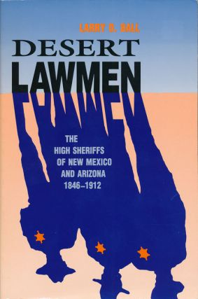 Desert Lawmen The High Sheriffs of New Mexico and Arizona 1846-1912. Larry Bill.