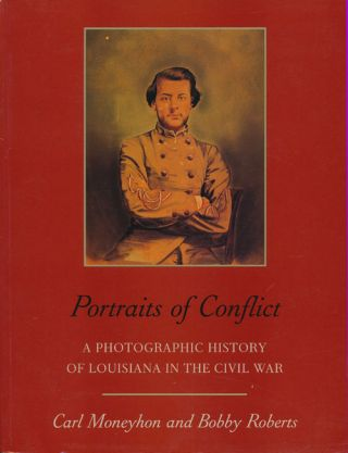 Portraits of Conflict A Photographic History of Louisiana in the Civil War. Carl Moneyhon, Bobby...