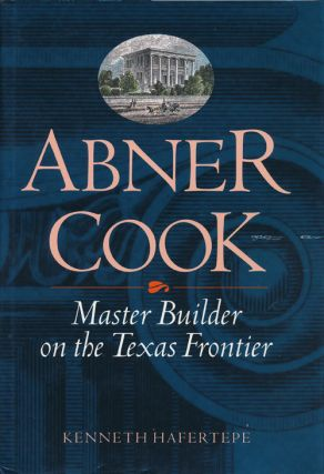 Abner Cook Master Builder on the Texas Frontier. Kenneth Haftertepe