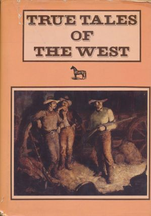 True Tales of the West. Arthur Chapman, C. P. Connolly, A. W. Rolker, Noah Brooks, Etc