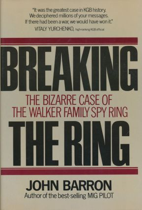Breaking the Ring The Bizarre Case of the Walker Family Spy Ring. John Barron.