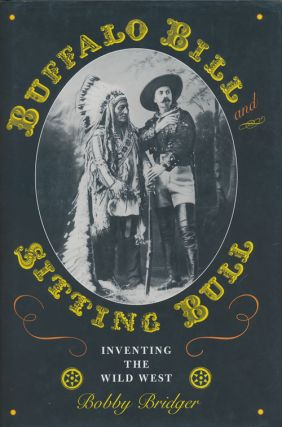 Buffalo Bill and Sitting Bull Inventing the Wild West. Bobby Bridger.